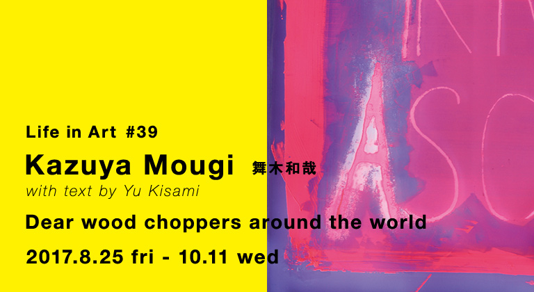 IDÉE Life in Art #39 舞木和哉「Dear wood choppers around the world」